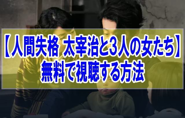 映画【人間失格 太宰治と3人の女たち】を無料でフル動画視聴する方法はU-NEXT一択!